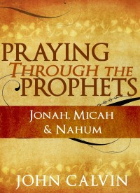 FREE: Praying through the Prophets: Jonah, Micah & Nahum by John Calvin eBook