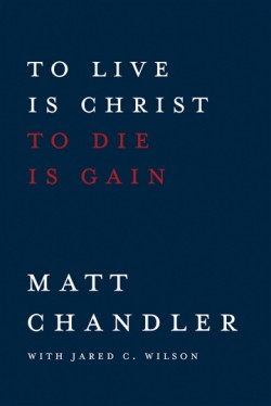 FREE: To Live Is Christ To Die Is Gain by Matt Chandler and Jared C. Wilson eBook