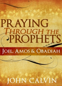 FREE: Praying through the Prophets: Joel, Amos & Obadiah by John Calvin eBook