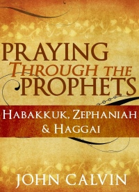 praying-through-the-prophets-habakkuk-zephaniah-haggai-john-calvin