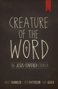 FREE: Creature of the Word: The Jesus-Centered Church by Matt Chandler, Eric Geiger, & Josh Patterson eBook