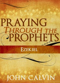 FREE: Praying through the Prophets: Ezekiel by John Calvin eBook