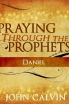 FREE: Praying through the Prophets: Daniel by John Calvin eBook