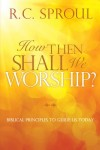 Today Only: FREE: How Then Shall We Worship?: Biblical Principles to Guide Us Today by R. C. Sproul eBook
